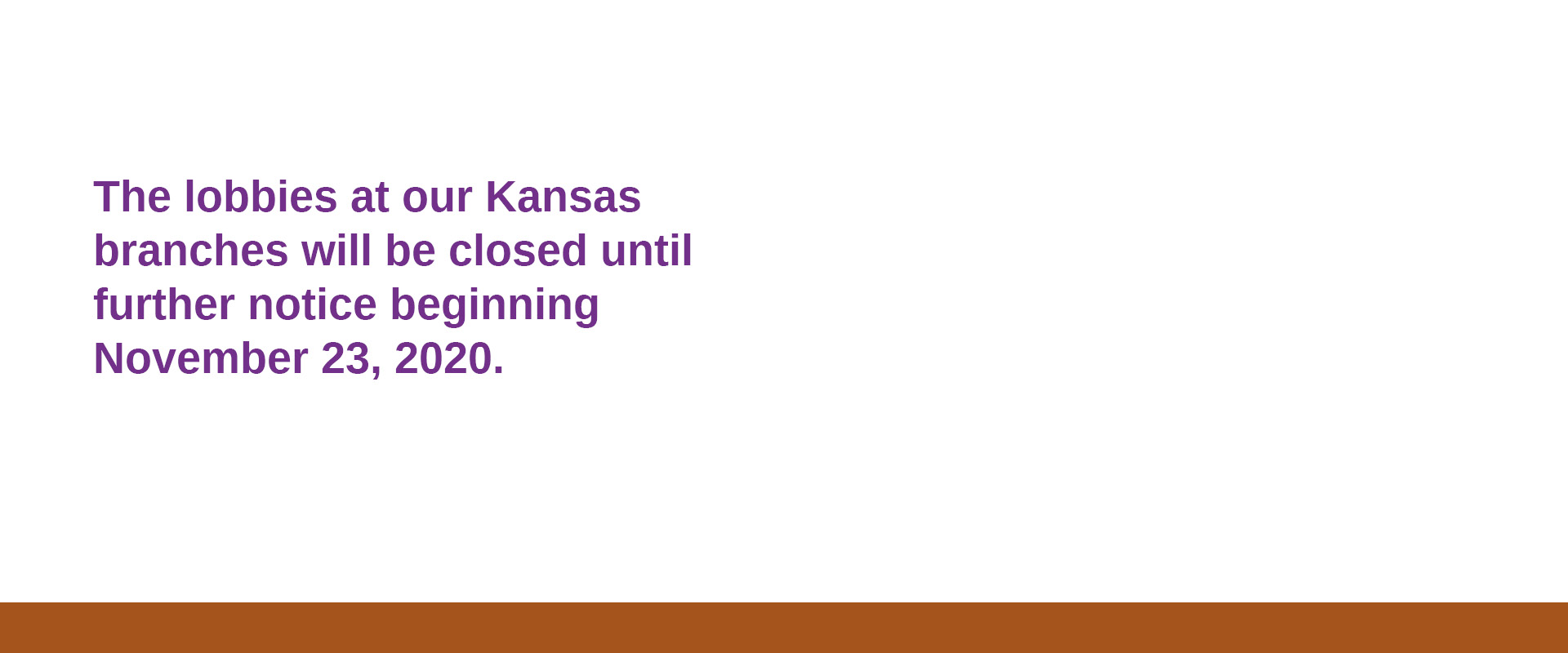 The lobbies at our Kansas branches will be closed until further notice beginning November 23, 2020.
